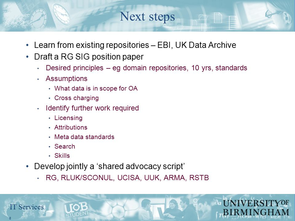 IT Services Learn from existing repositories – EBI, UK Data Archive Draft a RG SIG position paper Desired principles – eg domain repositories, 10 yrs, standards Assumptions What data is in scope for OA Cross charging Identify further work required Licensing Attributions Meta data standards Search Skills Develop jointly a 'shared advocacy script' RG, RLUK/SCONUL, UCISA, UUK, ARMA, RSTB 8 Next steps