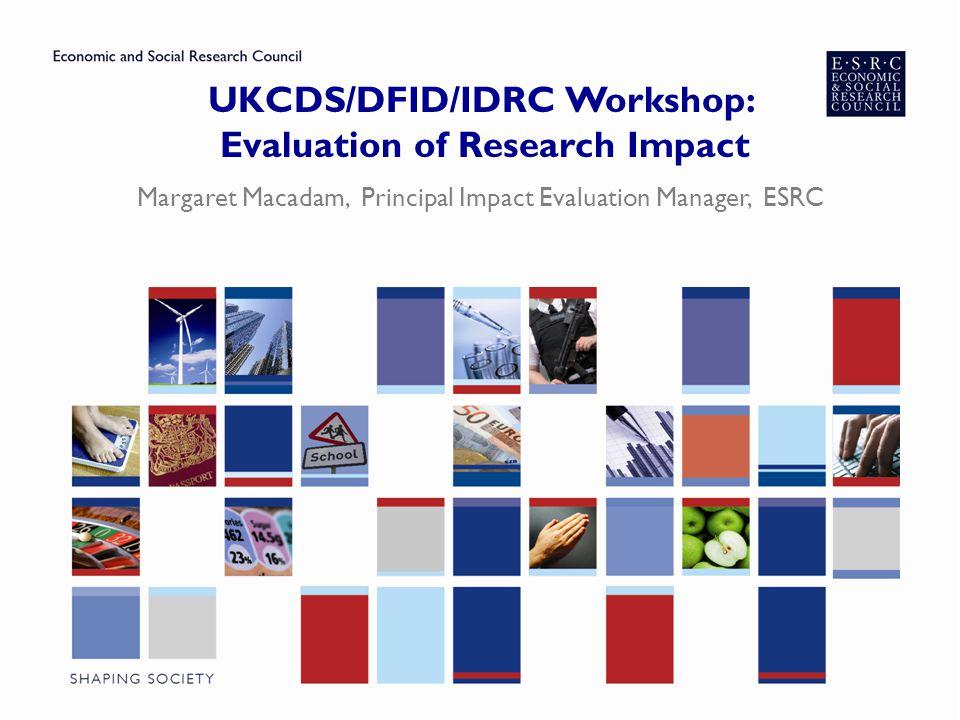 UKCDS/DFID/IDRC Workshop: Evaluation of Research Impact Margaret Macadam, Principal Impact Evaluation Manager, ESRC
