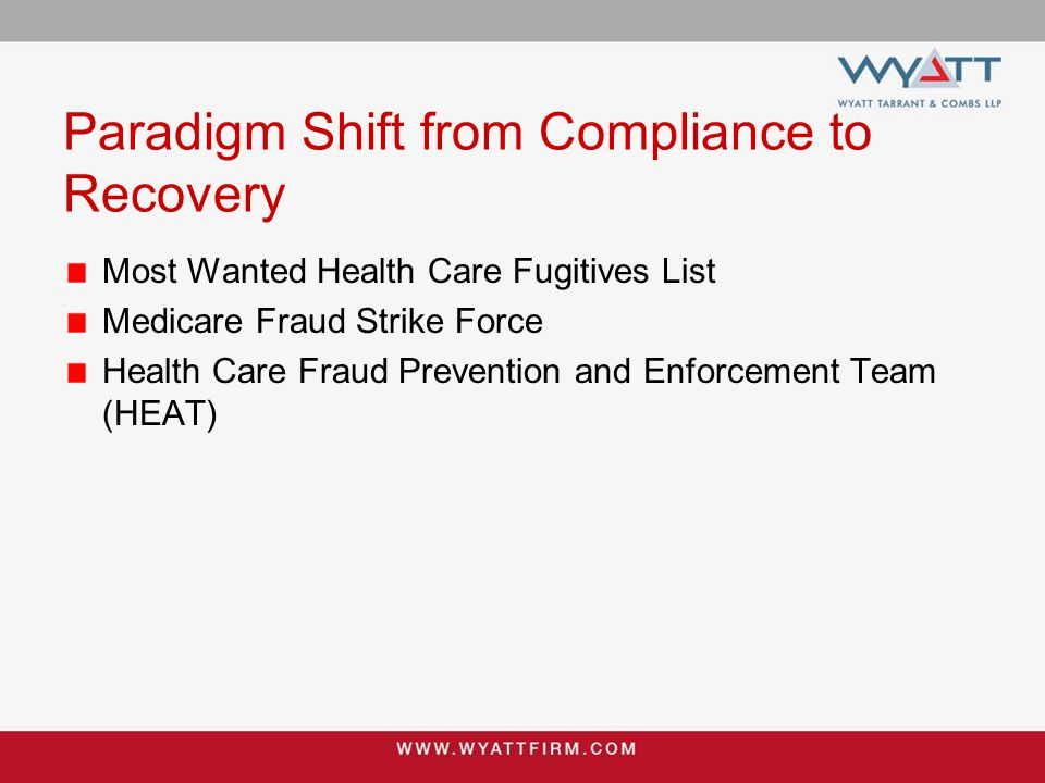 Paradigm Shift from Compliance to Recovery CMS report to Congress June 25, 2014 State-of-the-art Fraud Prevention System which employs advanced analytics identified or prevented $210 million in Medicare fee-for-service payments – double the previous year Anti-fraud strategy resulted in a record $19.2 billion in fraud recovery over the past 5 years CMS expects to expand the use of the Fraud Prevention System to identify potential fraud –capability to stop payment of certain improper claims without human intervention