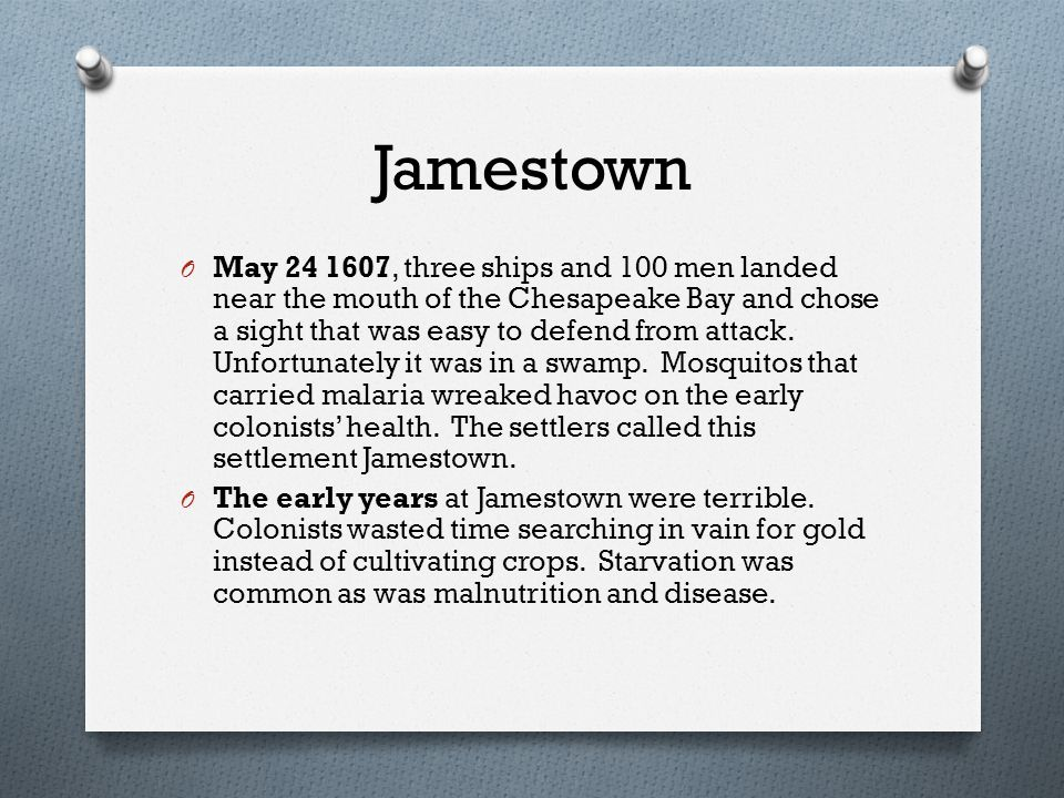 Jamestown O May 24 1607, three ships and 100 men landed near the mouth of the Chesapeake Bay and chose a sight that was easy to defend from attack.