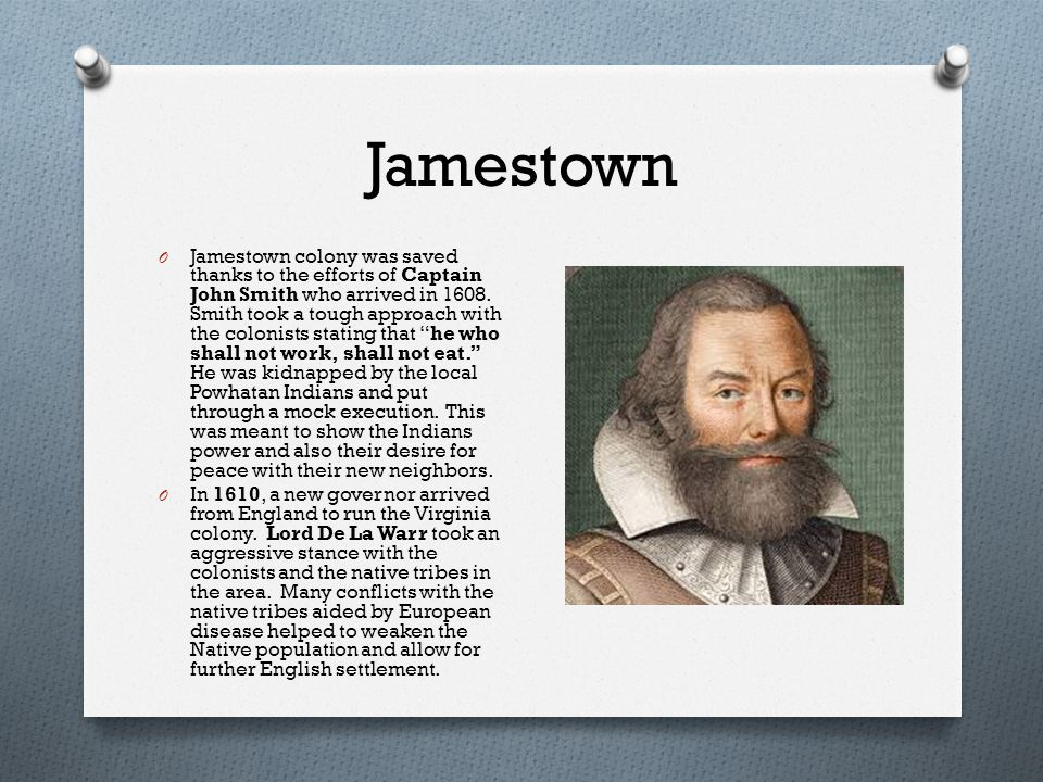 Jamestown O Jamestown colony was saved thanks to the efforts of Captain John Smith who arrived in 1608.