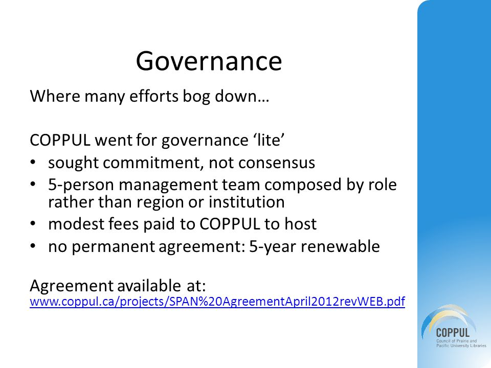 Governance Where many efforts bog down… COPPUL went for governance 'lite' sought commitment, not consensus 5-person management team composed by role rather than region or institution modest fees paid to COPPUL to host no permanent agreement: 5-year renewable Agreement available at: www.coppul.ca/projects/SPAN%20AgreementApril2012revWEB.pdf www.coppul.ca/projects/SPAN%20AgreementApril2012revWEB.pdf