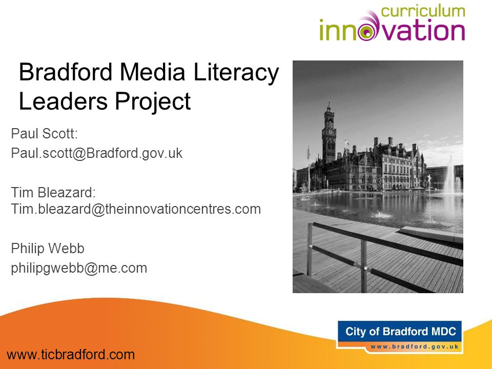Bradford Media Literacy Leaders Project Paul Scott: Paul.scott@Bradford.gov.uk Tim Bleazard: Tim.bleazard@theinnovationcentres.com Philip Webb philipg