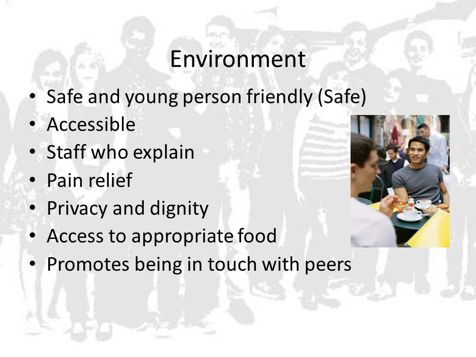 Environment Safe and young person friendly (Safe) Accessible Staff who explain Pain relief Privacy and dignity Access to appropriate food Promotes being in touch with peers