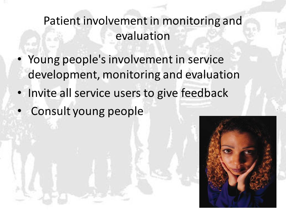 Patient involvement in monitoring and evaluation Young people s involvement in service development, monitoring and evaluation Invite all service users to give feedback Consult young people
