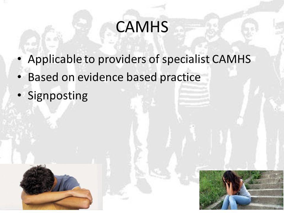 CAMHS Applicable to providers of specialist CAMHS Based on evidence based practice Signposting