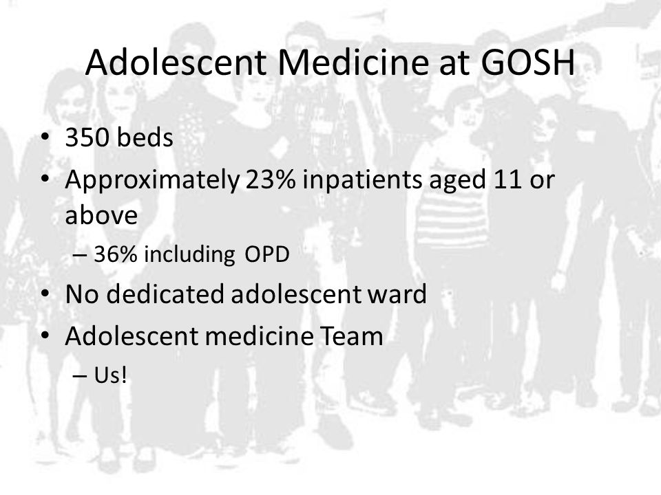 Adolescent Medicine at GOSH 350 beds Approximately 23% inpatients aged 11 or above – 36% including OPD No dedicated adolescent ward Adolescent medicine Team – Us!