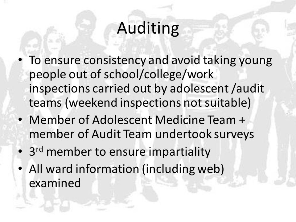Auditing To ensure consistency and avoid taking young people out of school/college/work inspections carried out by adolescent /audit teams (weekend inspections not suitable) Member of Adolescent Medicine Team + member of Audit Team undertook surveys 3 rd member to ensure impartiality All ward information (including web) examined