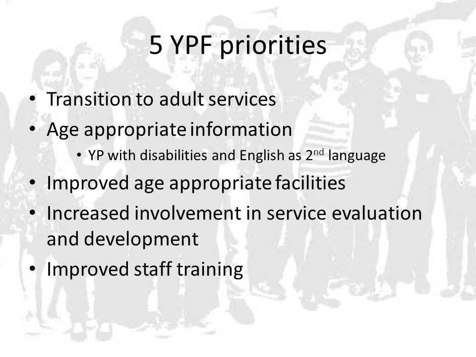 5 YPF priorities Transition to adult services Age appropriate information YP with disabilities and English as 2 nd language Improved age appropriate facilities Increased involvement in service evaluation and development Improved staff training