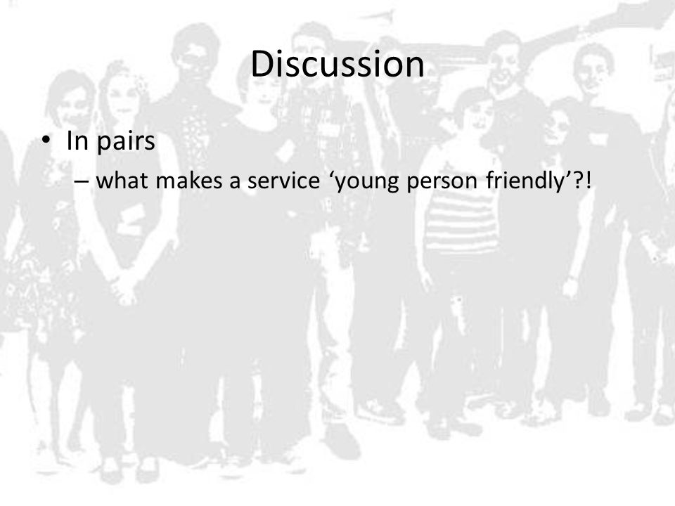 Discussion In pairs – what makes a service 'young person friendly' !
