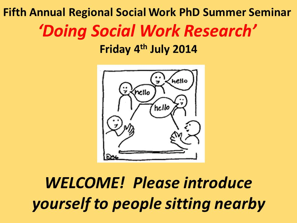 Fifth Annual Regional Social Work PhD Summer Seminar 'Doing Social Work Research' Friday 4 th July 2014 WELCOME.
