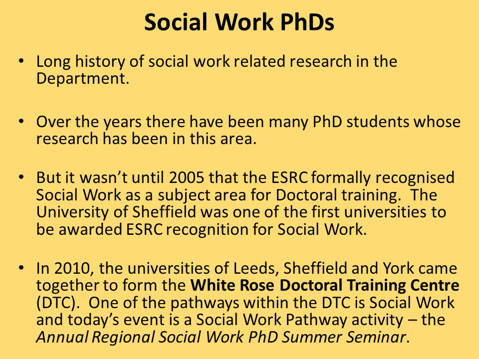 Social Work PhDs Long history of social work related research in the Department.