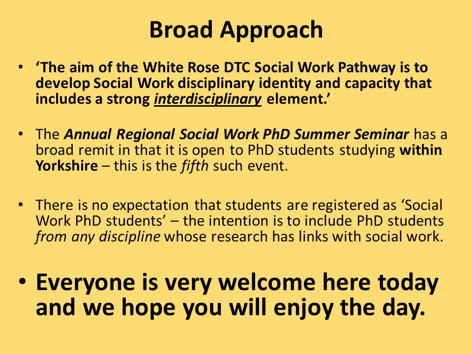 Broad Approach 'The aim of the White Rose DTC Social Work Pathway is to develop Social Work disciplinary identity and capacity that includes a strong interdisciplinary element.' The Annual Regional Social Work PhD Summer Seminar has a broad remit in that it is open to PhD students studying within Yorkshire – this is the fifth such event.