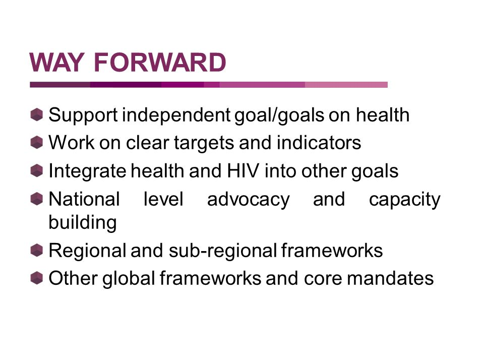 Support independent goal/goals on health Work on clear targets and indicators Integrate health and HIV into other goals National level advocacy and capacity building Regional and sub-regional frameworks Other global frameworks and core mandates WAY FORWARD