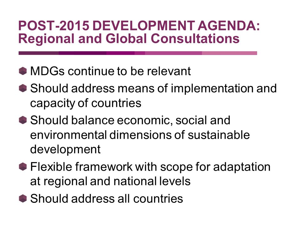 POST-2015 DEVELOPMENT AGENDA: Regional and Global Consultations MDGs continue to be relevant Should address means of implementation and capacity of countries Should balance economic, social and environmental dimensions of sustainable development Flexible framework with scope for adaptation at regional and national levels Should address all countries