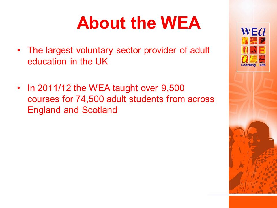 About the WEA The largest voluntary sector provider of adult education in the UK In 2011/12 the WEA taught over 9,500 courses for 74,500 adult students from across England and Scotland