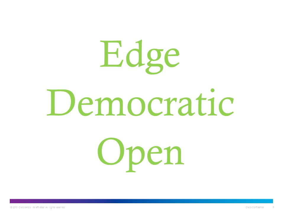 © 2010 Cisco and/or its affiliates. All rights reserved. Cisco Confidential 5 Edge Democratic Open