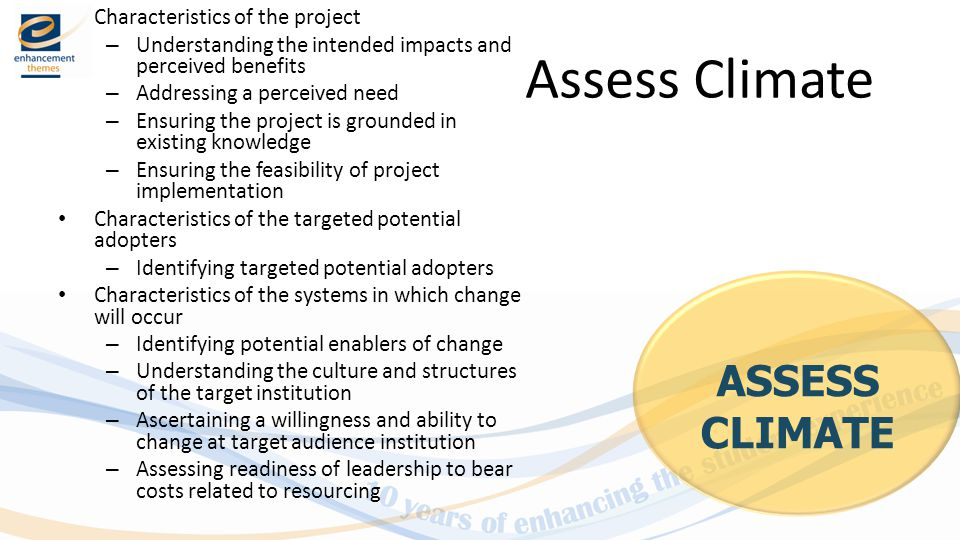 Assess Climate Characteristics of the project – Understanding the intended impacts and perceived benefits – Addressing a perceived need – Ensuring the project is grounded in existing knowledge – Ensuring the feasibility of project implementation Characteristics of the targeted potential adopters – Identifying targeted potential adopters Characteristics of the systems in which change will occur – Identifying potential enablers of change – Understanding the culture and structures of the target institution – Ascertaining a willingness and ability to change at target audience institution – Assessing readiness of leadership to bear costs related to resourcing ASSESS CLIMATE