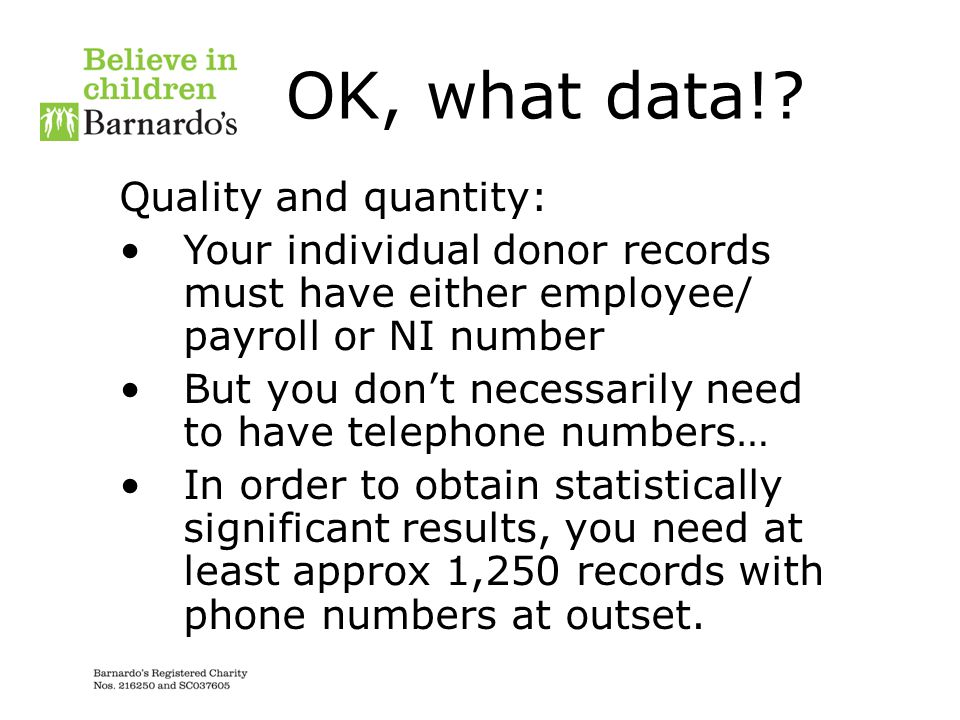 OK, what data!? Quality and quantity: Your individual donor records must have either employee/ payroll or NI number But you don't necessarily need to