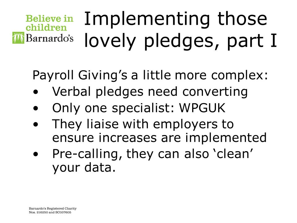 Implementing those lovely pledges, part I Payroll Giving's a little more complex: Verbal pledges need converting Only one specialist: WPGUK They liais