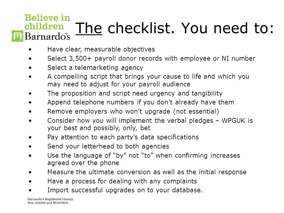 The checklist. You need to: Have clear, measurable objectives Select 3,500+ payroll donor records with employee or NI number Select a telemarketing ag