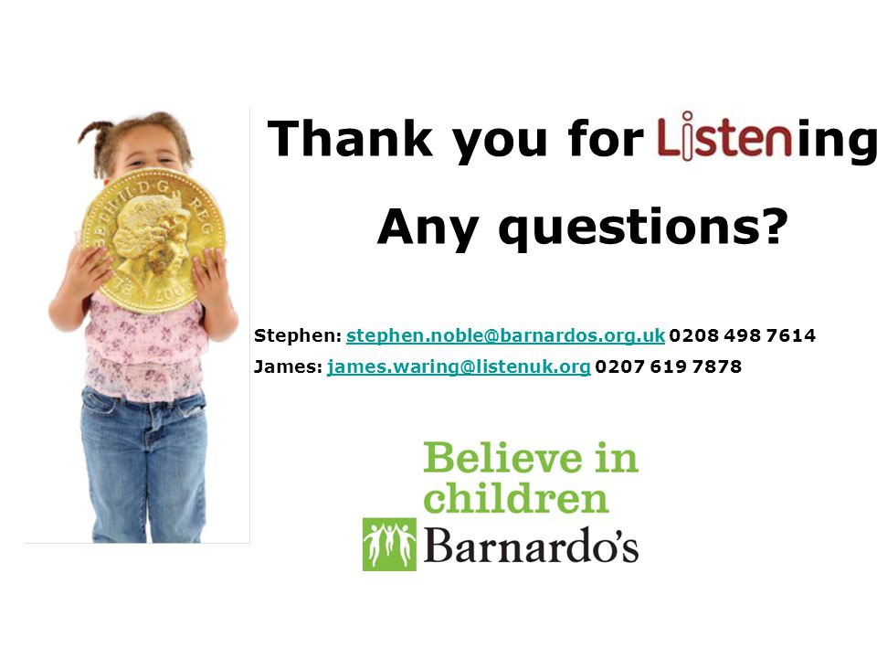 Thank you for istening! Any questions? Stephen: stephen.noble@barnardos.org.uk 0208 498 7614stephen.noble@barnardos.org.uk James: james.waring@listenu