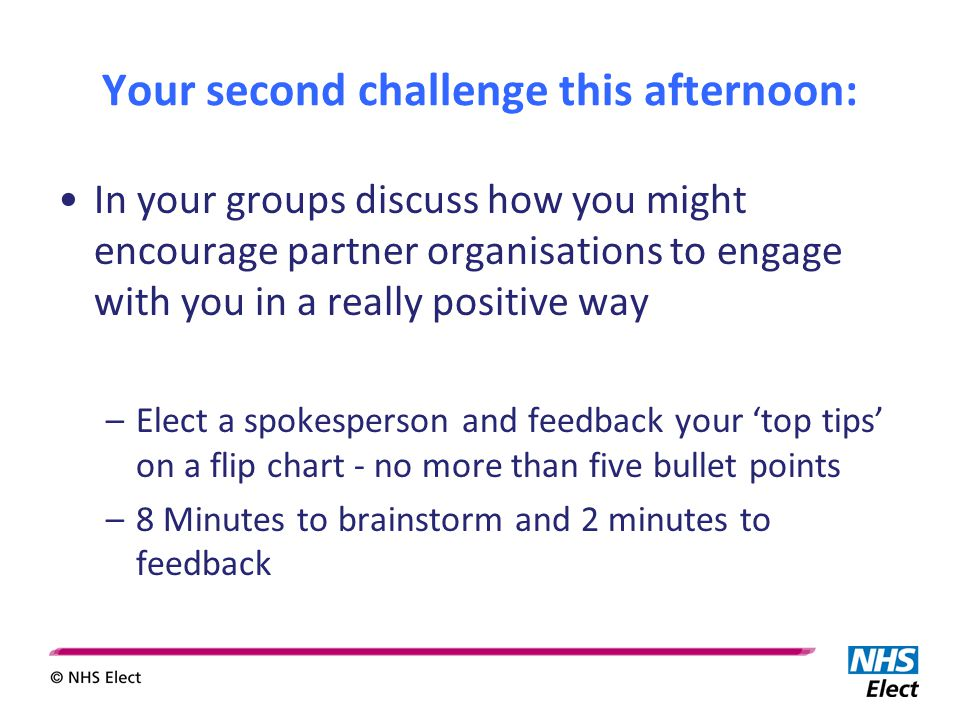 Your second challenge this afternoon: In your groups discuss how you might encourage partner organisations to engage with you in a really positive way –Elect a spokesperson and feedback your 'top tips' on a flip chart - no more than five bullet points –8 Minutes to brainstorm and 2 minutes to feedback