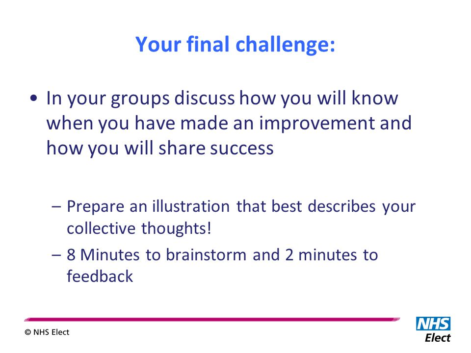 Your final challenge: In your groups discuss how you will know when you have made an improvement and how you will share success –Prepare an illustration that best describes your collective thoughts.