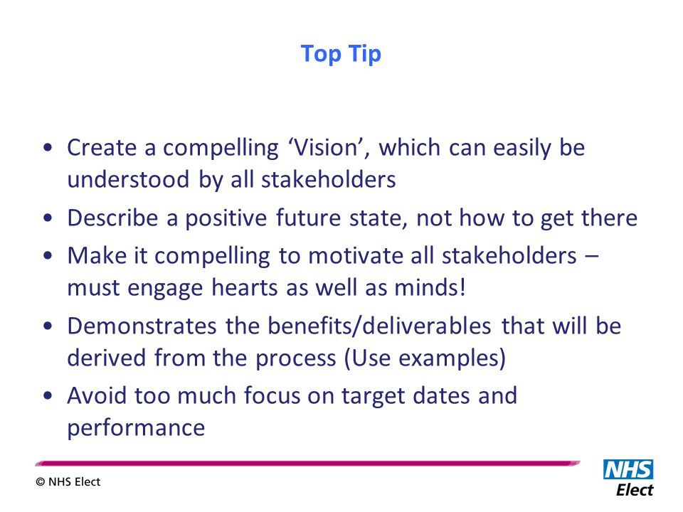 Top Tip Create a compelling 'Vision', which can easily be understood by all stakeholders Describe a positive future state, not how to get there Make it compelling to motivate all stakeholders – must engage hearts as well as minds.