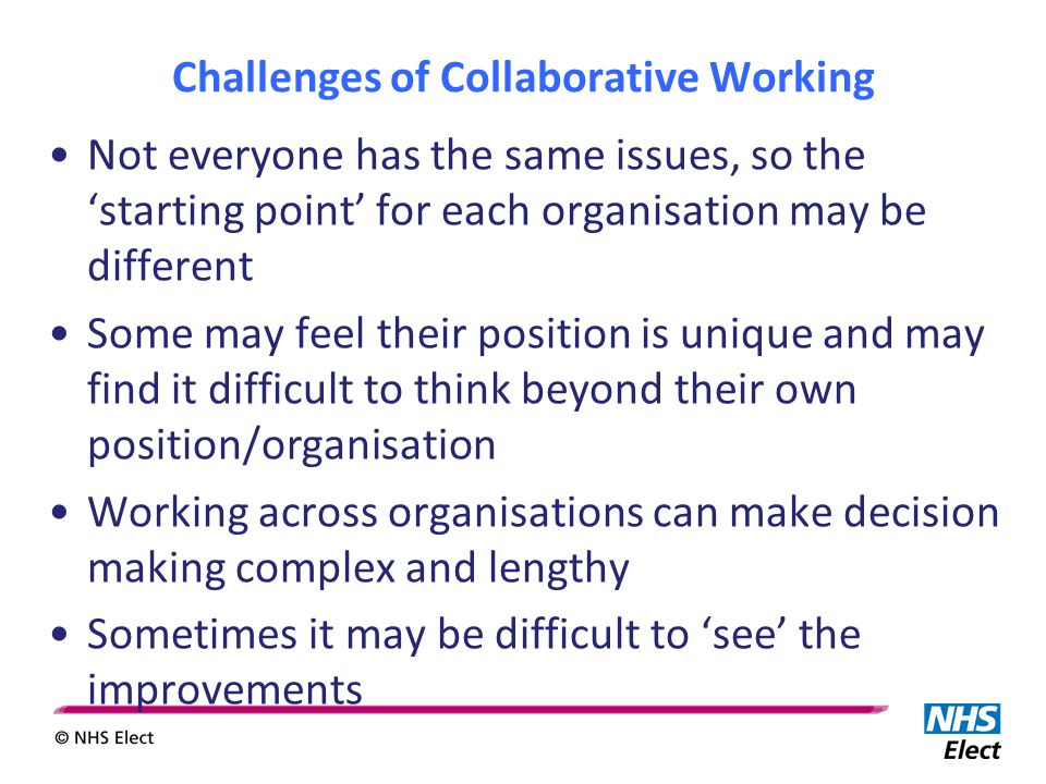 Challenges of Collaborative Working Not everyone has the same issues, so the 'starting point' for each organisation may be different Some may feel their position is unique and may find it difficult to think beyond their own position/organisation Working across organisations can make decision making complex and lengthy Sometimes it may be difficult to 'see' the improvements