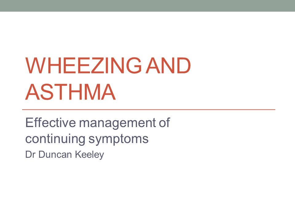 WHEEZING AND ASTHMA Effective management of continuing symptoms Dr Duncan Keeley