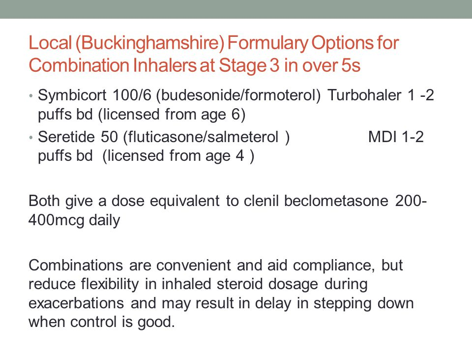 Local (Buckinghamshire) Formulary Options for Combination Inhalers at Stage 3 in over 5s Symbicort 100/6 (budesonide/formoterol) Turbohaler 1 -2 puffs bd (licensed from age 6) Seretide 50 (fluticasone/salmeterol ) MDI 1-2 puffs bd (licensed from age 4 ) Both give a dose equivalent to clenil beclometasone 200- 400mcg daily Combinations are convenient and aid compliance, but reduce flexibility in inhaled steroid dosage during exacerbations and may result in delay in stepping down when control is good.