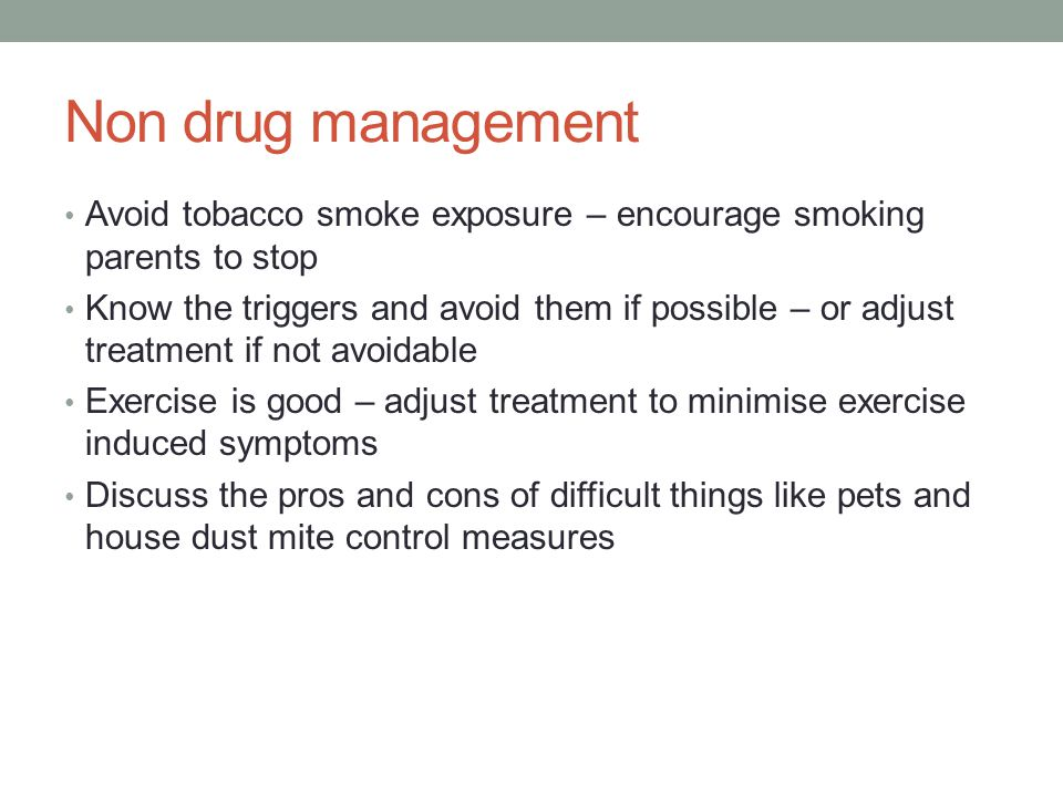 Non drug management Avoid tobacco smoke exposure – encourage smoking parents to stop Know the triggers and avoid them if possible – or adjust treatment if not avoidable Exercise is good – adjust treatment to minimise exercise induced symptoms Discuss the pros and cons of difficult things like pets and house dust mite control measures