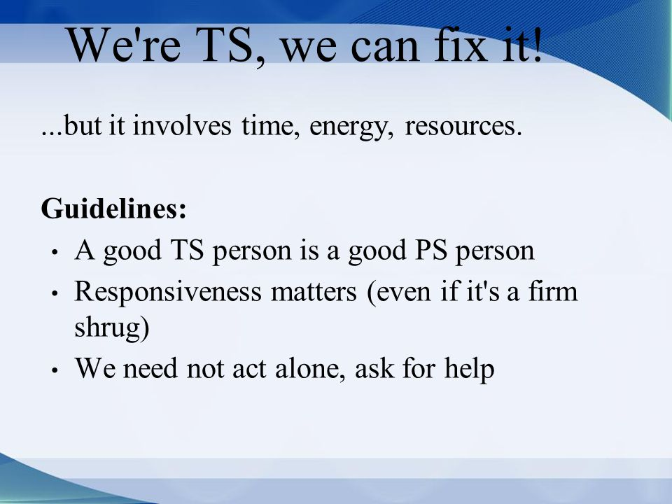 We re TS, we can fix it!...but it involves time, energy, resources.