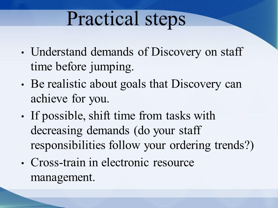 Practical steps Understand demands of Discovery on staff time before jumping.