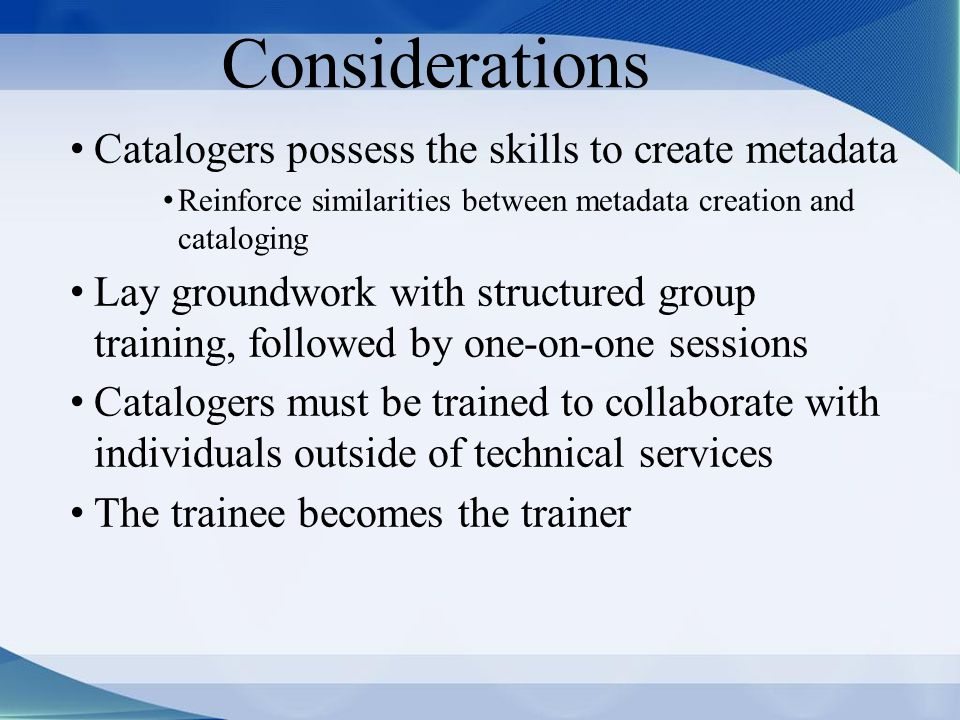 Considerations Catalogers possess the skills to create metadata Reinforce similarities between metadata creation and cataloging Lay groundwork with structured group training, followed by one-on-one sessions Catalogers must be trained to collaborate with individuals outside of technical services The trainee becomes the trainer