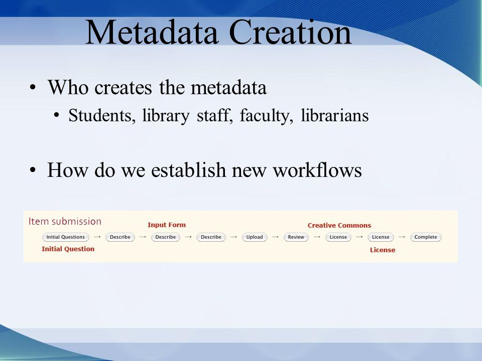 Metadata Creation Who creates the metadata Students, library staff, faculty, librarians How do we establish new workflows