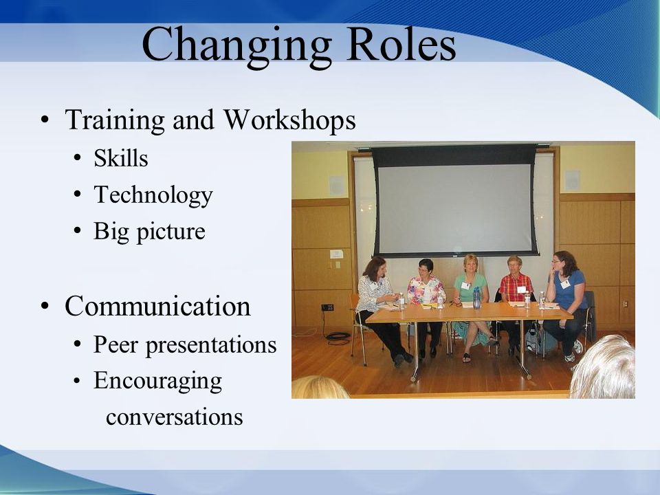 Changing Roles Training and Workshops Skills Technology Big picture Communication Peer presentations Encouraging conversations