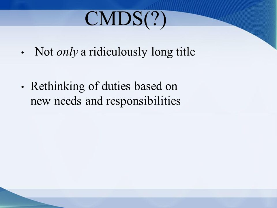 CMDS( ) Not only a ridiculously long title Rethinking of duties based on new needs and responsibilities
