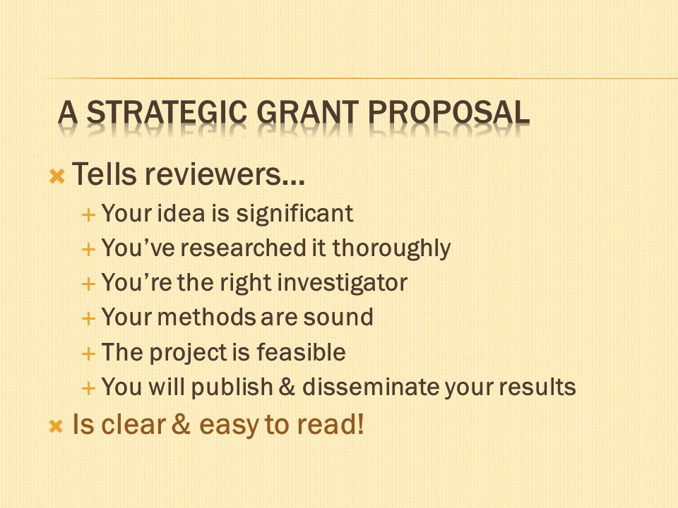  Tells reviewers…  Your idea is significant  You've researched it thoroughly  You're the right investigator  Your methods are sound  The project is feasible  You will publish & disseminate your results  Is clear & easy to read!