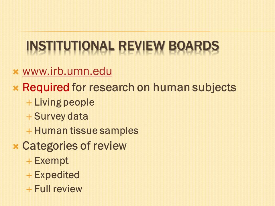  www.irb.umn.edu www.irb.umn.edu  Required for research on human subjects  Living people  Survey data  Human tissue samples  Categories of review  Exempt  Expedited  Full review
