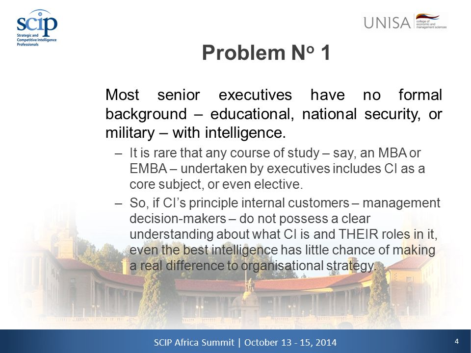 4 SCIP Africa Summit | October 13 - 15, 2014 Problem N o 1 Most senior executives have no formal background – educational, national security, or military – with intelligence.