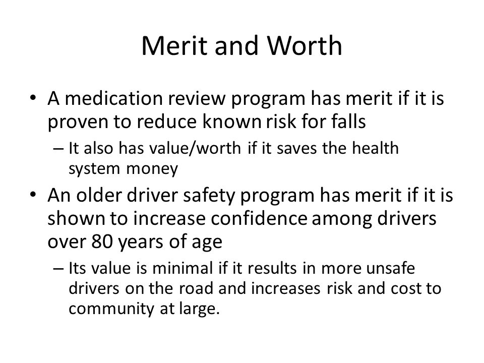 Merit and Worth A medication review program has merit if it is proven to reduce known risk for falls – It also has value/worth if it saves the health system money An older driver safety program has merit if it is shown to increase confidence among drivers over 80 years of age – Its value is minimal if it results in more unsafe drivers on the road and increases risk and cost to community at large.