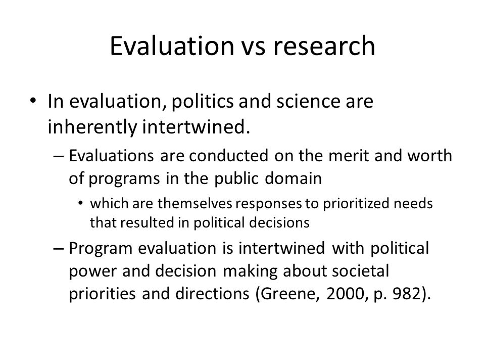 Evaluation vs research In evaluation, politics and science are inherently intertwined.