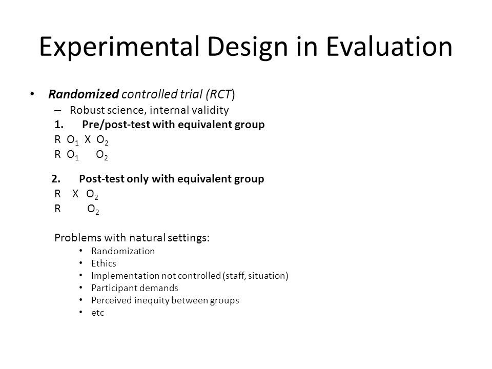 Experimental Design in Evaluation Randomized controlled trial (RCT) – Robust science, internal validity 1.Pre/post-test with equivalent group R O 1 X O 2 R O 1 O 2 2.Post-test only with equivalent group R X O 2 R O 2 Problems with natural settings: Randomization Ethics Implementation not controlled (staff, situation) Participant demands Perceived inequity between groups etc