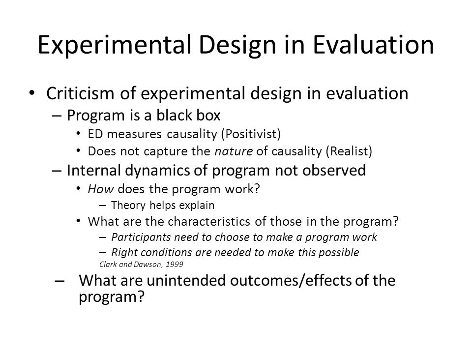 Experimental Design in Evaluation Criticism of experimental design in evaluation – Program is a black box ED measures causality (Positivist) Does not capture the nature of causality (Realist) – Internal dynamics of program not observed How does the program work.