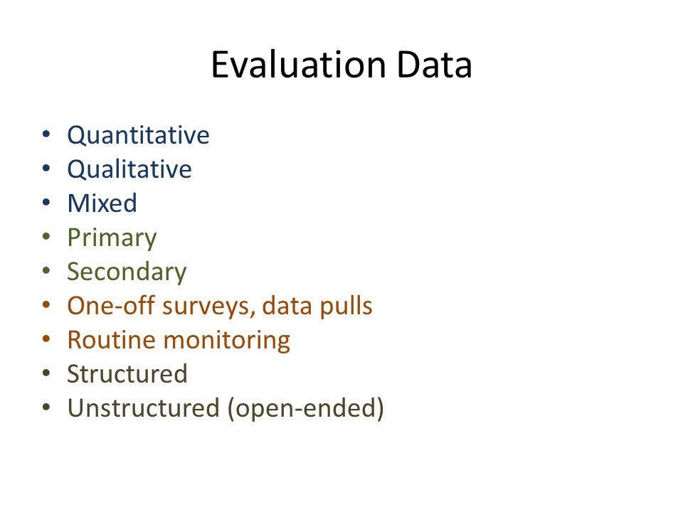 Evaluation Data Quantitative Qualitative Mixed Primary Secondary One-off surveys, data pulls Routine monitoring Structured Unstructured (open-ended)
