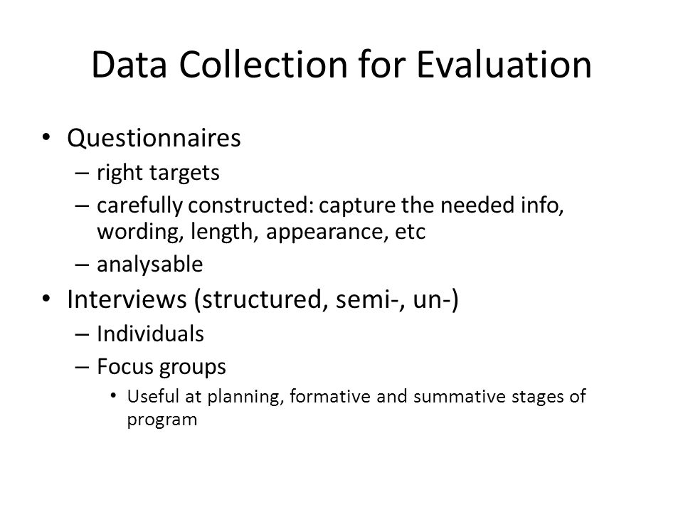 Data Collection for Evaluation Questionnaires – right targets – carefully constructed: capture the needed info, wording, length, appearance, etc – analysable Interviews (structured, semi-, un-) – Individuals – Focus groups Useful at planning, formative and summative stages of program