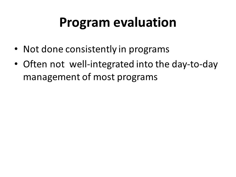 Program evaluation Not done consistently in programs Often not well-integrated into the day-to-day management of most programs