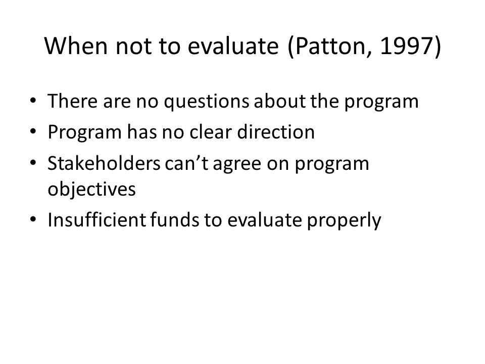 When not to evaluate (Patton, 1997) There are no questions about the program Program has no clear direction Stakeholders can't agree on program objectives Insufficient funds to evaluate properly